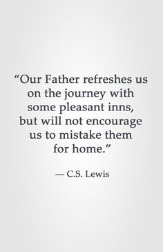 """Our Father refreshes us on the journey with some pleasant inns, but will not encourage us to mistake them for home."" ― C.S. Lewis"