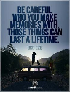 Be careful who you make memories with, those things can last a lifetime.