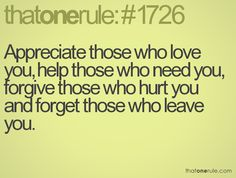 I appreciate those who love AND respect me. I'm done helping anyone because I'm done being walked all over. Forgiving is easy to say but hard to do. And forgetting is impossible and I wouldn't want to anyway.