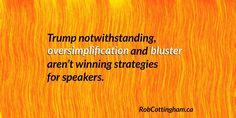 Donald Trump notwithstanding, oversimplification and bluster aren't winning strategies for speakers.