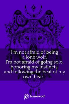 I'm not afraid of solitude. I'm not afraid of being a free spirit and lone wolf. It gives me more freedom.