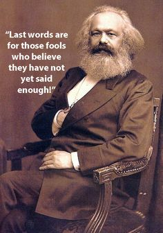 Karl Marx - After essentially codifying what socialism and communism are, Marx seems to think he had enough to say; ironically, his rebuttal of last words make for a very poignant final sentiment.