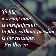 To play a wrong note is insignificant: to play without passion is inexcusable.