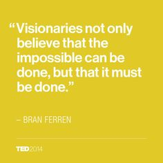 """From Bran Ferren's wonderful TED Talk, """"To create for the ages, let's combine art and engineering"""""""