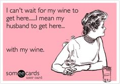 Funny Confession Ecard: I can't wait for my wine to get here......I mean my husband to get here... with my wine.