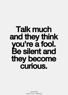 Talk much and they think you're a fool. Be silent and they become curious.