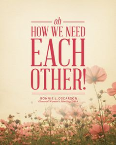 """""""How we need each other!"""" - Bonnie L. Oscarson General Women's Meeting 2014 #womensmeeting #lds #ldsconf"""