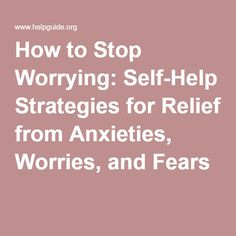 How to Stop Worrying: Self-Help Strategies for Relief from Anxieties, Worries, and Fears