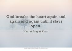 God breaks the heart again and again and again until it stays open.