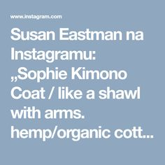"Susan Eastman na Instagramu: ""Sophie Kimono Coat / like a shawl with arms. hemp/organic cotton, japanese cotton, and a vintage piece i brought back from kyoto. swipe to…"""