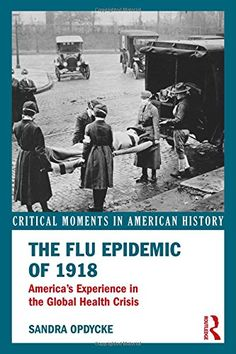 The Flu Epidemic of 1918: America's Experience in the Global Health Crisis (Critical Moments in American History) by Sandra Opdycke