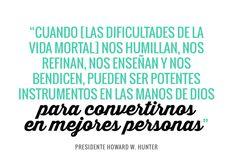 """Capítulo 3 · Enseñanzas del Presidente Howard W. Hunter. """"Cuando la adversidad nos humillan, nos refinan, nos enseñan y nos bendicen, pueden ser potentes instrumentos en las manos de Dios para convertirnos en mejores personas"""" Presidente Howard W. Hunter"""