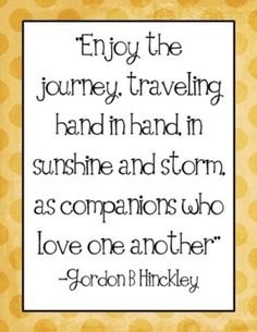 """Enjoy the journey, traveling hand in hand, in sunshine and storm as companions who love one another"" -Gordon B Hinckley Lds Quotes, Quotable Quotes, Great Quotes, Quotes To Live By, Inspirational Quotes, Gospel Quotes, Mormon Quotes, Awesome Quotes, Marriage Relationship"