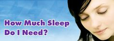 """How Much Sleep Do I Need?  To answer the question """"how much sleep do I need"""", would be very difficult without knowing a little more information about your particular situation."""