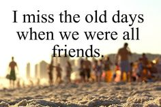 I miss the old days when we are all friends - quotes about friends Favorite Quotes, Best Quotes, Funny Quotes, Amazing Quotes, Old Friend Quotes, Miss The Old Days, Missing My Friend, All Friends, I Missed