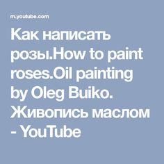 Как написать розы.How to paint roses.Oil painting by Oleg Buiko. Живопись маслом - YouTube