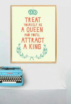Treat yourself as a queen and you'll attract a king.