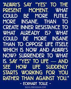 """Always say ""yes"" to the present moment. What could be more futile, more insane, than to create inner resistance to what already is? what could be more insane than to oppose life itself, which is now and always now? Surrender to what is. Say ""yes"" to life — and see how life suddenly starts working for you rather than against you."" — Eckhart Tolle"