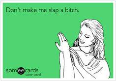 Don't make me slap a bitch.