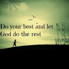Do your best and let God do the rest.