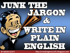 To All Big Mouths: Junk the Jargon and Write in Plain English by Brian Scott  Writers who have embraced the Plain Writing Act (est. 2010) to renew and refresh their writing skills now understand the role of words in today's fast-paced world: to convey ideas simply and clearly to readers.