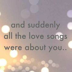 and suddenly all the love songs were about you...