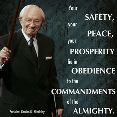 """Your safety, your peace, your prosperity lie in obedience to the commandments of the Almighty."" –Gordon B. Hinckley http://pinterest.com/pin/24066179228827332 Learn more about obedience to God http://lds.org/topics/obedience Enjoy more from President Hinckley http://facebook.com/242634619088155"