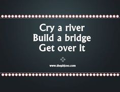 Cry a river.  Build a bridge.  Get over it.    www.thepbjceo.com
