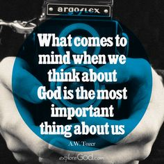 """""""What comes to mind when we think about God is the most important thing about us."""" - A.W. Tozer"""