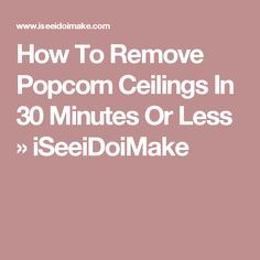 How To Remove Popcorn Ceilings In 30 Minutes Or Less » iSeeiDoiMake