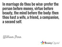 In marriage do thou be wise: prefer the person before money, virtue before beauty, the mind before the body; then thou hast a wife, a friend, a companion, a second self. / William Penn