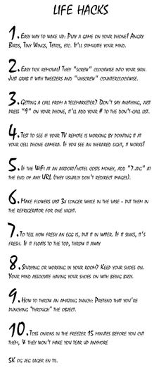 Life Hacks    I don't know how true some of them are, but I wouldn't mind trying a couple of them out haha.