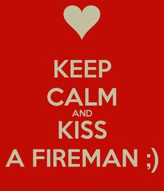 Keep calm and kiss a fireman