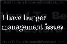 I definitely have hunger management issues