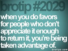 #2029. When you do favors for people who don't appreciate it enough to return it, you're being taken advantage of. #brotips