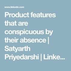 Product features that are conspicuous by their absence | Satyarth Priyedarshi | LinkedIn