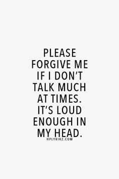 Please forgive me if I don't talk that much at times. it's loud enough inside my head.