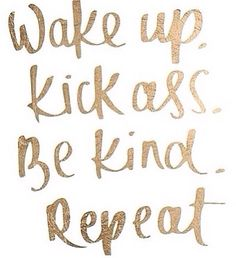 Wake up kick ass be kind repeat                                                                                                                                                      More
