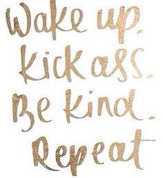 Wake up kick ass be kind repeat