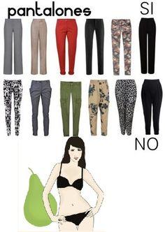 Evitar leggings, pantalones con bolsillos o aplicaciones a la altura de la cadera o piernas, pliegues, bolsas o estampados muy grandes.  Son ideales los de piernas rectas.  La mujer tipo pera puede también usar los pitillos, siempre que sean con tops más largos (pero no anchos) y que no tengan bolsillos o creen más volumen a la altura de la cadera (misma regla para los jeans). Tomado de http://blogs.gestion.pe/divinaejecutiva/2013/03/vistiendo-mi-cuerpo-parte-1.html