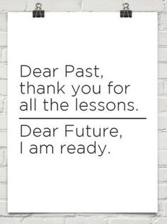 Dear past: thanks for the lessons. Dear future: I'm ready.