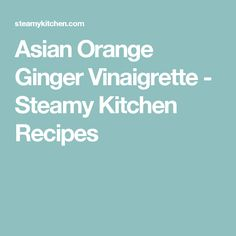 Asian Orange Ginger Vinaigrette - Steamy Kitchen Recipes