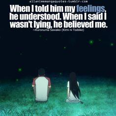 When I told him my feelings, he understood. When I said I wasn't lying, he believed me. ~Kuronuma Sawako (Kimi ni Todoke)