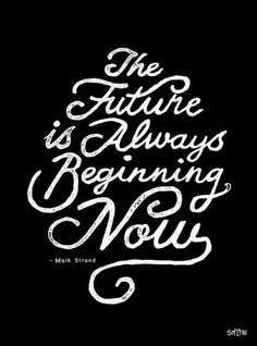 The Future is Always Beginning Now - Words of Wisdom Typography Quotes Now Quotes, Words Quotes, Great Quotes, Quotes To Live By, Life Quotes, Sayings, Awesome Quotes, Success Quotes, The Words