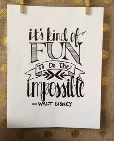 It' kind of fun to do the impossible.