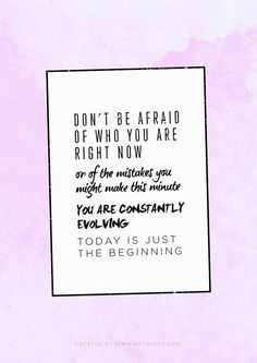 Don't be afraid of who you are right now, or of the mistakes you might make this minute...you are constantly evolving....today is just the beginning.