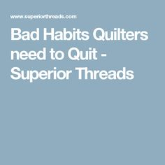 Bad Habits Quilters need to Quit - Superior Threads