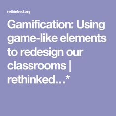 Gamification: Using game-like elements to redesign our classrooms | rethinked…*