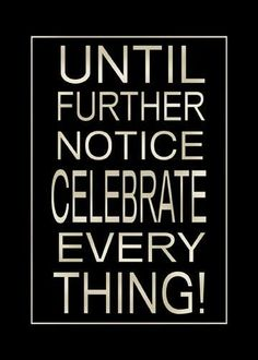The more you celebrate and praise in life, the more there is in life to celebrate!