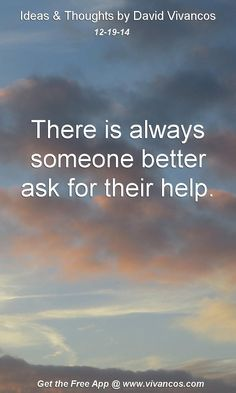"""December 19th 2014 Idea, """"There is always someone better ask for their help."""" https://www.youtube.com/watch?v=0DV68ugysXs"""